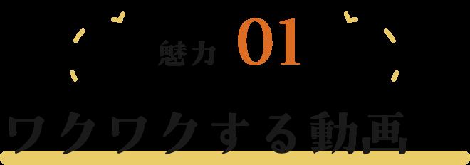 魅力01 ワクワクする動画